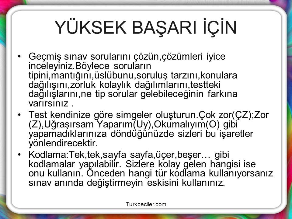 Turkceciler.com YÜKSEK BAŞARI İÇİN Geçmiş sınav sorularını çözün,çözümleri iyice inceleyiniz.Böylece soruların tipini,mantığını,üslübunu,soruluş tarzı