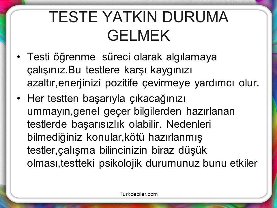 Turkceciler.com TEST ÇÖZME Kaygınızı kabullenin ve pozitif enerjiye çevirin Testler için uygun çalışma zamanı ayırın Notlarınızı çizelgeler halinde biraya getirin Akıl yürütme stratejilerini tanıyın Zamanınızı akıllıca kullanın Yorumlama gücünüzü testlerde kullanmaya çalışınız.