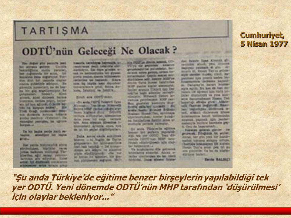 """Cumhuriyet, 5 Nisan 1977 """"Şu anda Türkiye'de eğitime benzer birşeylerin yapılabildiği tek yer ODTÜ. Yeni dönemde ODTÜ'nün MHP tarafından 'düşürülmesi'"""
