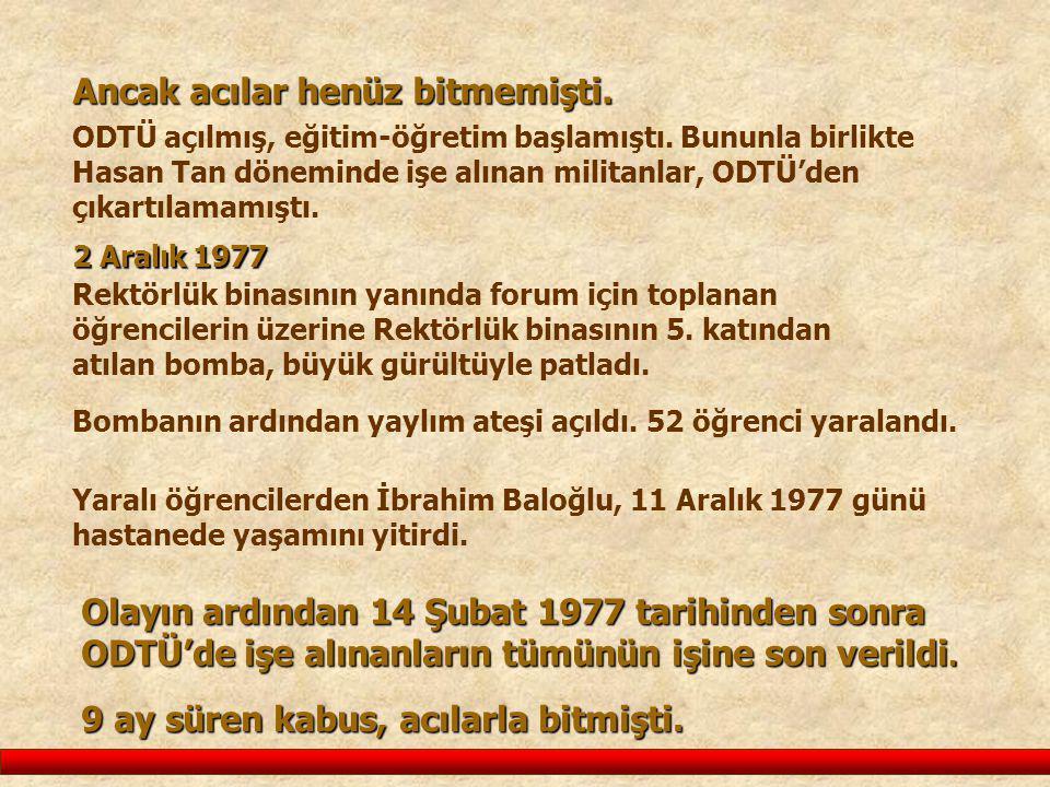 Ancak acılar henüz bitmemişti. ODTÜ açılmış, eğitim-öğretim başlamıştı. Bununla birlikte Hasan Tan döneminde işe alınan militanlar, ODTÜ'den çıkartıla