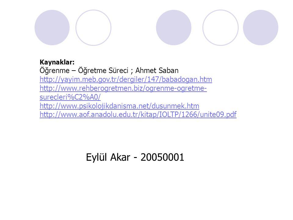 Eylül Akar - 20050001 Kaynaklar: Öğrenme – Öğretme Süreci ; Ahmet Saban http://yayim.meb.gov.tr/dergiler/147/babadogan.htm http://www.rehberogretmen.b