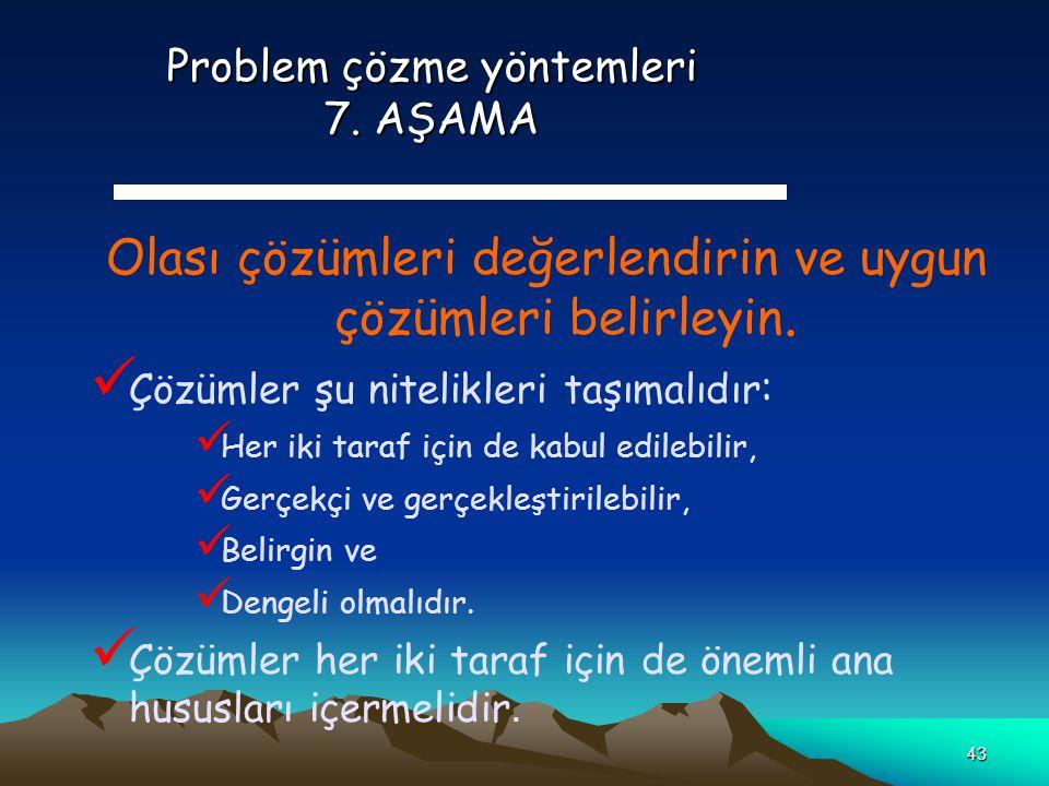 43 Problem çözme yöntemleri 7. AŞAMA Olası çözümleri değerlendirin ve uygun çözümleri belirleyin. Çözümler şu nitelikleri taşımalıdır : Her iki taraf