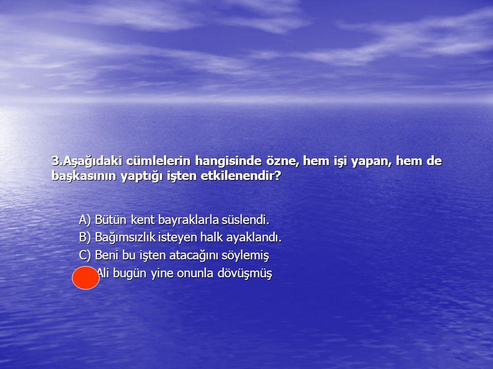 3.Aşağıdaki cümlelerin hangisinde özne, hem işi yapan, hem de başkasının yaptığı işten etkilenendir.