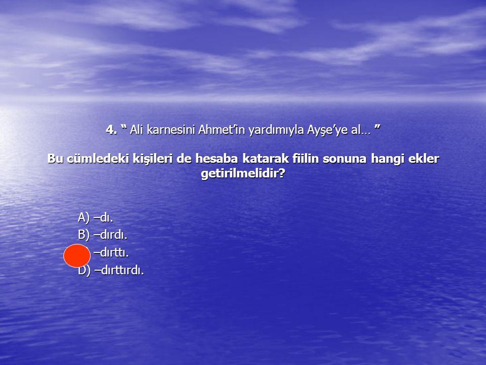 """4. """" Ali karnesini Ahmet'in yardımıyla Ayşe'ye al… """" Bu cümledeki kişileri de hesaba katarak fiilin sonuna hangi ekler getirilmelidir? A) –dı. B) –dır"""