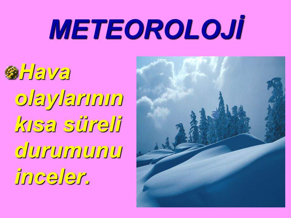 METEOROLOJİ Hava olaylarının kısa süreli durumunu inceler.