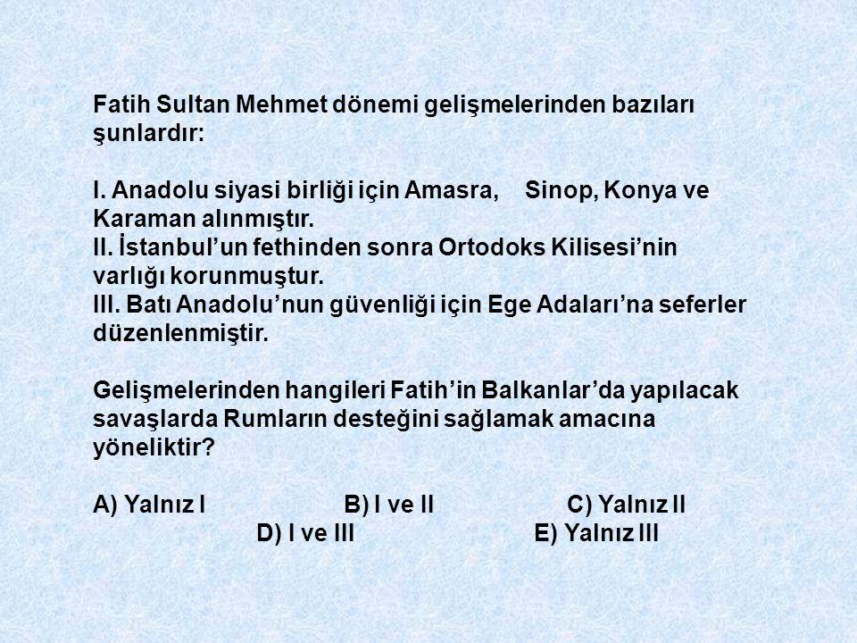 Fatih Sultan Mehmet dönemi gelişmelerinden bazıları şunlardır: I. Anadolu siyasi birliği için Amasra, Sinop, Konya ve Karaman alınmıştır. II. İstanbul