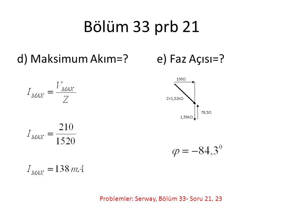 Bölüm 33 prb 21 d) Maksimum Akım=? e) Faz Açısı=? 150Ω 1,59kΩ 78,5Ω Z=1,52kΩ Problemler: Serway, Bölüm 33- Soru 21, 23