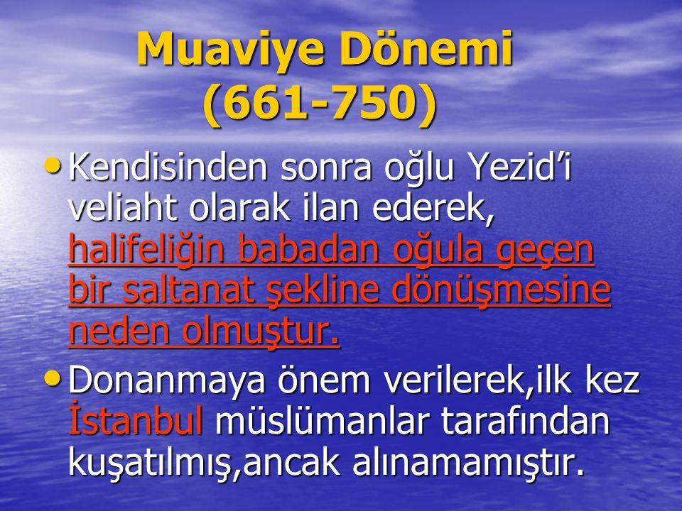 Muaviye Dönemi (661-750) Muaviye Dönemi (661-750) Kendisinden sonra oğlu Yezid'i veliaht olarak ilan ederek, halifeliğin babadan oğula geçen bir saltanat şekline dönüşmesine neden olmuştur.