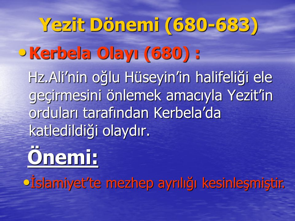 Yezit Dönemi (680-683) Yezit Dönemi (680-683) Kerbela Olayı (680) : Kerbela Olayı (680) : Hz.Ali'nin oğlu Hüseyin'in halifeliği ele geçirmesini önlemek amacıyla Yezit'in orduları tarafından Kerbela'da katledildiği olaydır.