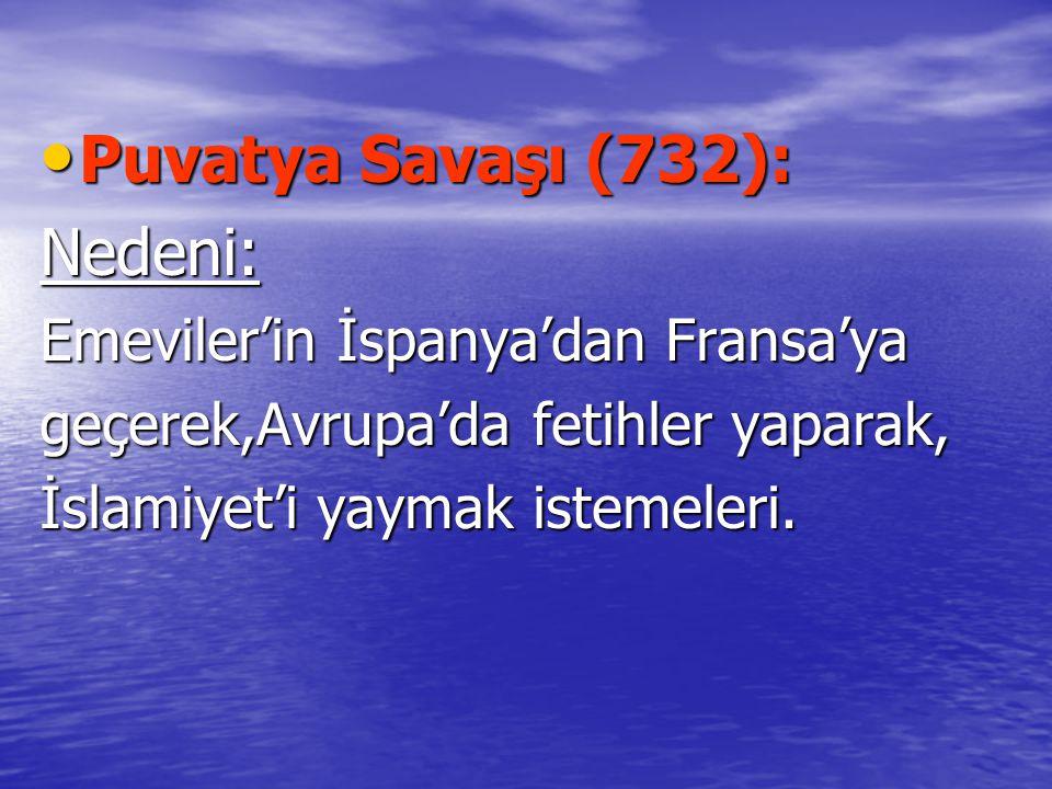 Puvatya Savaşı (732): Puvatya Savaşı (732):Nedeni: Emeviler'in İspanya'dan Fransa'ya geçerek,Avrupa'da fetihler yaparak, İslamiyet'i yaymak istemeleri.