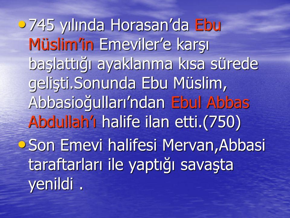 745 yılında Horasan'da Ebu Müslim'in Emeviler'e karşı başlattığı ayaklanma kısa sürede gelişti.Sonunda Ebu Müslim, Abbasioğulları'ndan Ebul Abbas Abdullah'ı halife ilan etti.(750) 745 yılında Horasan'da Ebu Müslim'in Emeviler'e karşı başlattığı ayaklanma kısa sürede gelişti.Sonunda Ebu Müslim, Abbasioğulları'ndan Ebul Abbas Abdullah'ı halife ilan etti.(750) Son Emevi halifesi Mervan,Abbasi taraftarları ile yaptığı savaşta yenildi.