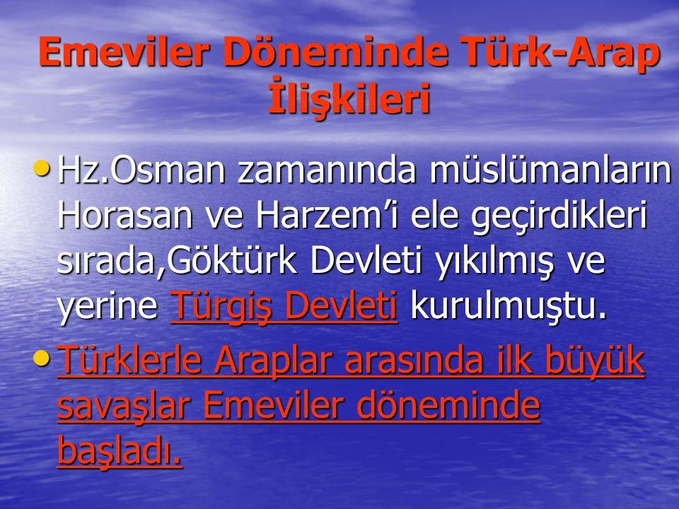 Emeviler Döneminde Türk-Arap İlişkileri Hz.Osman zamanında müslümanların Horasan ve Harzem'i ele geçirdikleri sırada,Göktürk Devleti yıkılmış ve yerine Türgiş Devleti kurulmuştu.