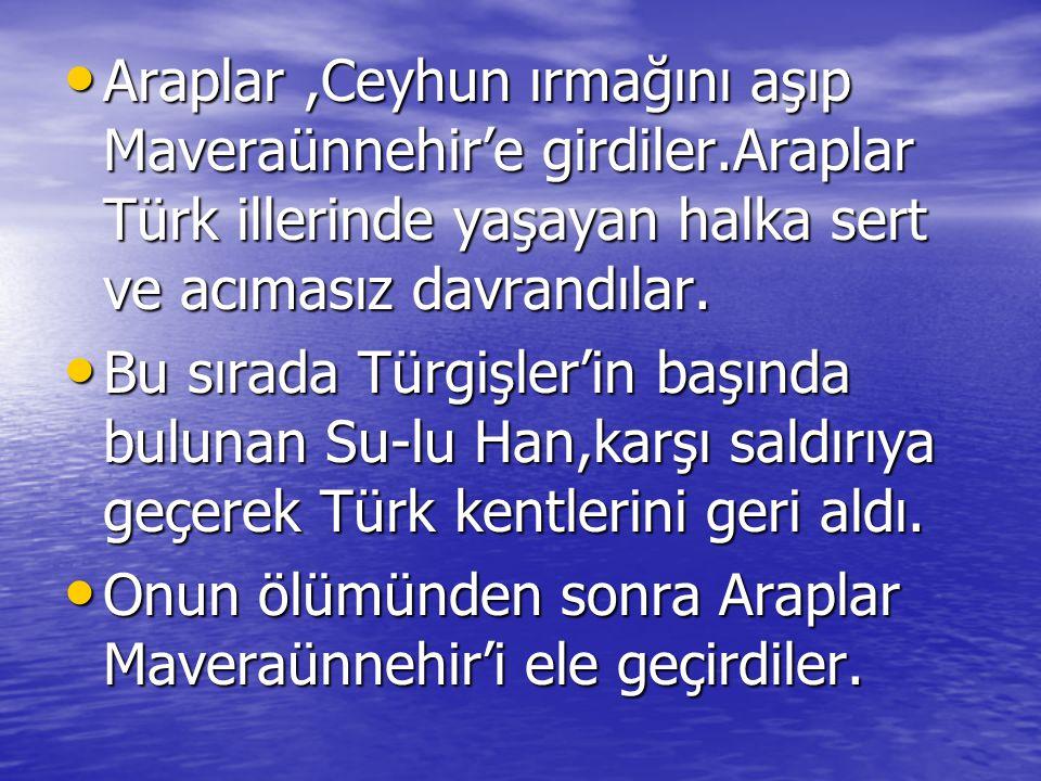 Araplar,Ceyhun ırmağını aşıp Maveraünnehir'e girdiler.Araplar Türk illerinde yaşayan halka sert ve acımasız davrandılar. Araplar,Ceyhun ırmağını aşıp