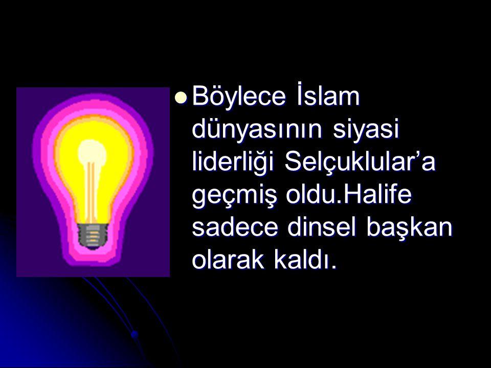 Böylece İslam dünyasının siyasi liderliği Selçuklular'a geçmiş oldu.Halife sadece dinsel başkan olarak kaldı.
