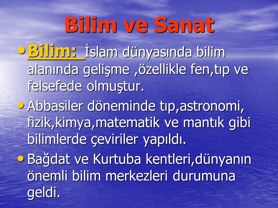 Bilim ve Sanat Bilim: İslam dünyasında bilim alanında gelişme,özellikle fen,tıp ve felsefede olmuştur. Bilim: İslam dünyasında bilim alanında gelişme,