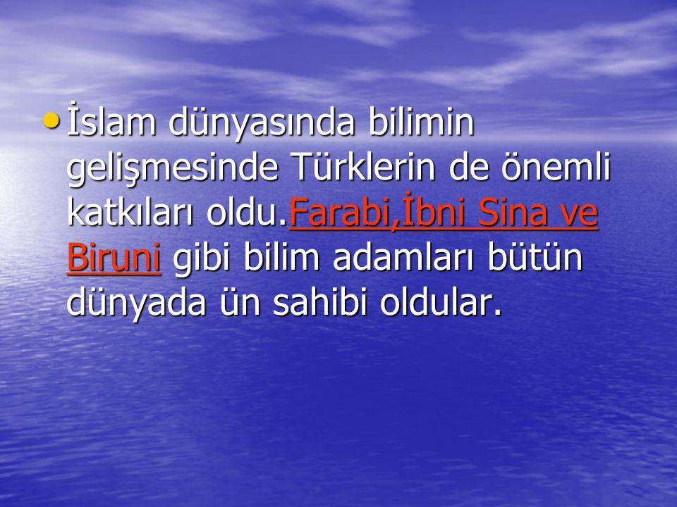 İslam dünyasında bilimin gelişmesinde Türklerin de önemli katkıları oldu.Farabi,İbni Sina ve Biruni gibi bilim adamları bütün dünyada ün sahibi oldula