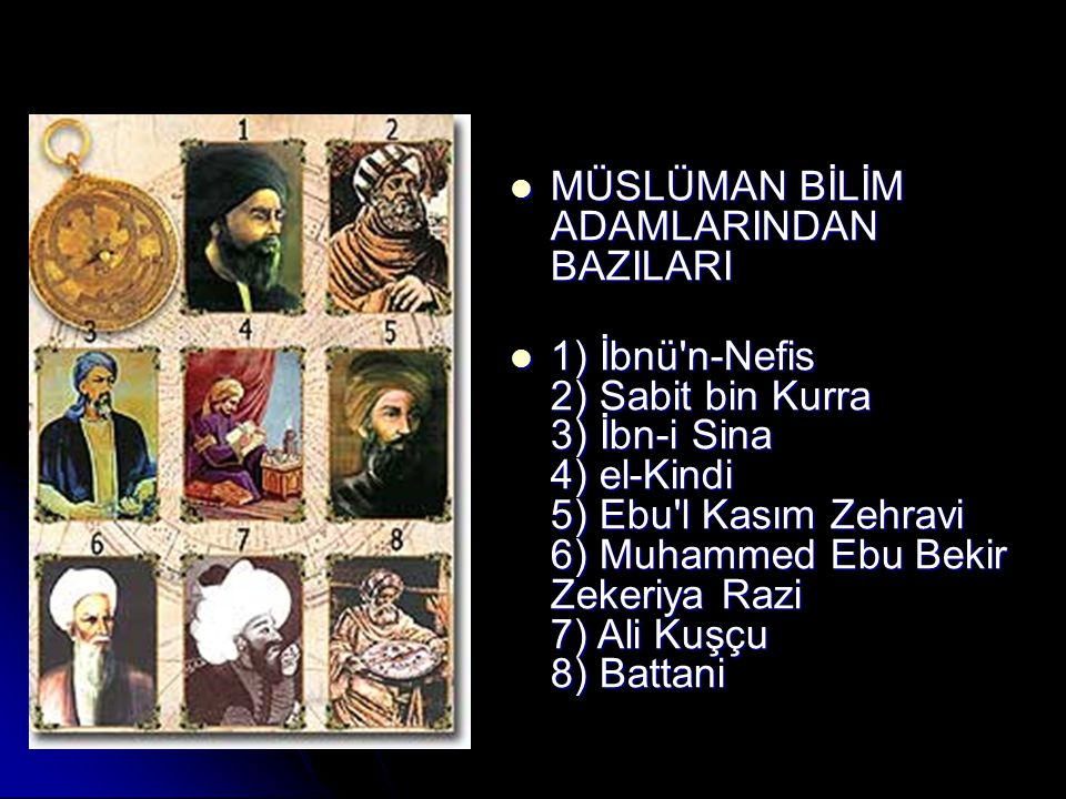 MÜSLÜMAN BİLİM ADAMLARINDAN BAZILARI MÜSLÜMAN BİLİM ADAMLARINDAN BAZILARI 1) İbnü n-Nefis 2) Sabit bin Kurra 3) İbn-i Sina 4) el-Kindi 5) Ebu l Kasım Zehravi 6) Muhammed Ebu Bekir Zekeriya Razi 7) Ali Kuşçu 8) Battani 1) İbnü n-Nefis 2) Sabit bin Kurra 3) İbn-i Sina 4) el-Kindi 5) Ebu l Kasım Zehravi 6) Muhammed Ebu Bekir Zekeriya Razi 7) Ali Kuşçu 8) Battani