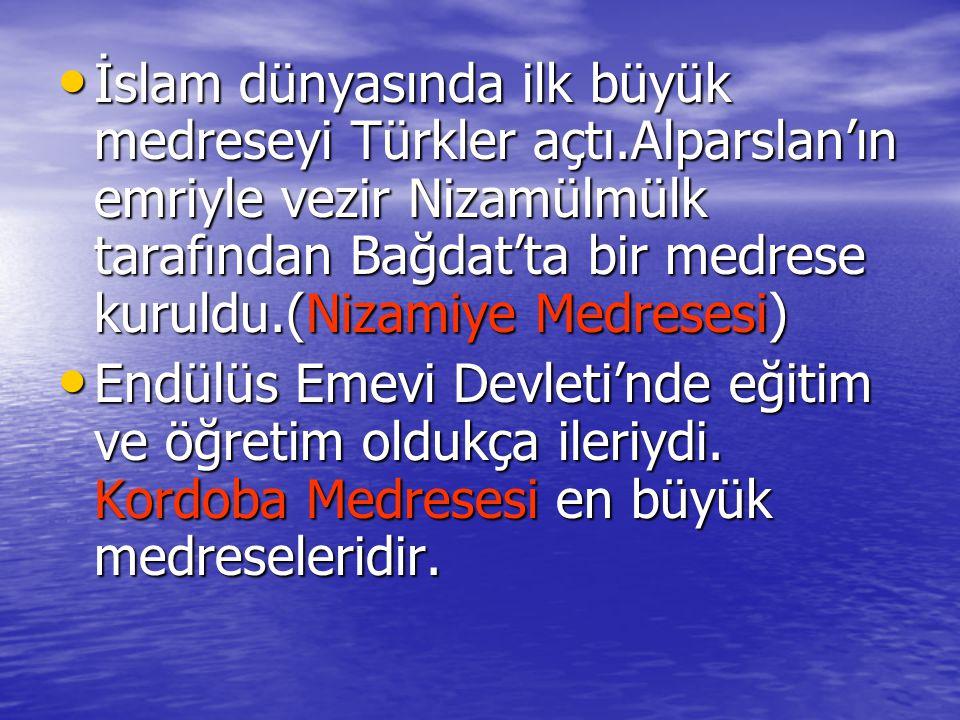 İslam dünyasında ilk büyük medreseyi Türkler açtı.Alparslan'ın emriyle vezir Nizamülmülk tarafından Bağdat'ta bir medrese kuruldu.(Nizamiye Medresesi) İslam dünyasında ilk büyük medreseyi Türkler açtı.Alparslan'ın emriyle vezir Nizamülmülk tarafından Bağdat'ta bir medrese kuruldu.(Nizamiye Medresesi) Endülüs Emevi Devleti'nde eğitim ve öğretim oldukça ileriydi.