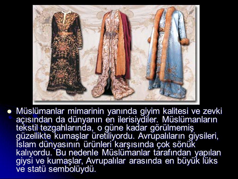 Müslümanlar mimarinin yanında giyim kalitesi ve zevki açısından da dünyanın en ilerisiydiler. Müslümanların tekstil tezgahlarında, o güne kadar görülm