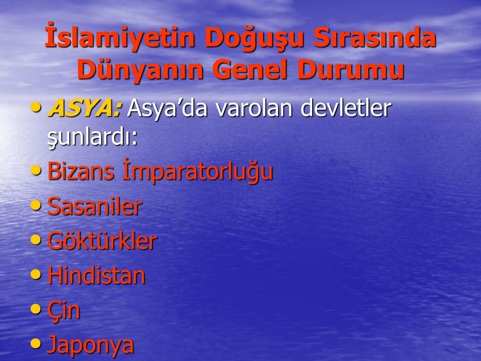 İslamiyetin Doğuşu Sırasında Dünyanın Genel Durumu ASYA: Asya'da varolan devletler şunlardı: ASYA: Asya'da varolan devletler şunlardı: Bizans İmparato