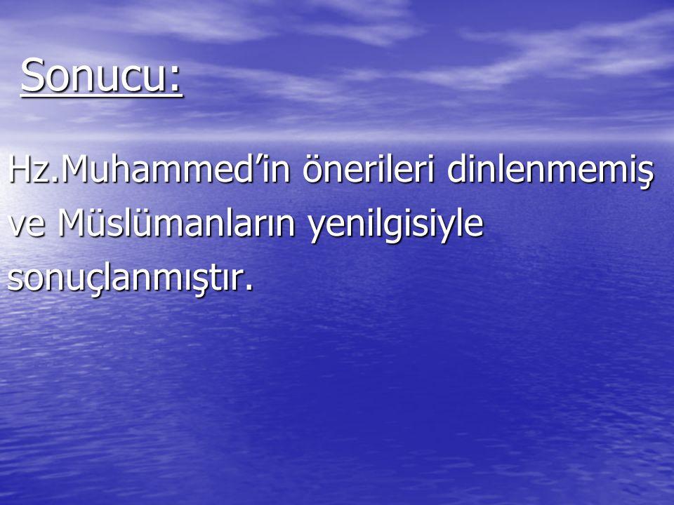 Sonucu: Hz.Muhammed'in önerileri dinlenmemiş ve Müslümanların yenilgisiyle sonuçlanmıştır.