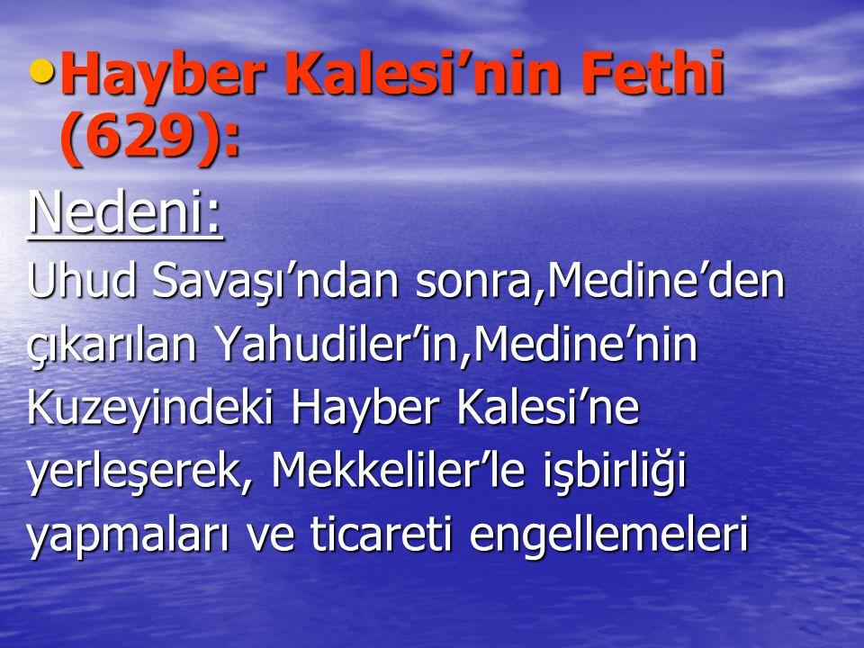 Hayber Kalesi'nin Fethi (629): Hayber Kalesi'nin Fethi (629):Nedeni: Uhud Savaşı'ndan sonra,Medine'den çıkarılan Yahudiler'in,Medine'nin Kuzeyindeki Hayber Kalesi'ne yerleşerek, Mekkeliler'le işbirliği yapmaları ve ticareti engellemeleri