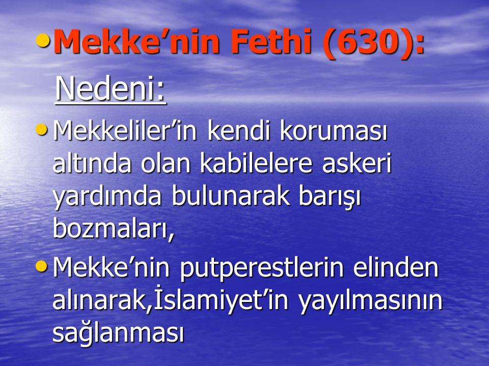 Mekke'nin Fethi (630): Mekke'nin Fethi (630): Nedeni: Nedeni: Mekkeliler'in kendi koruması altında olan kabilelere askeri yardımda bulunarak barışı bozmaları, Mekkeliler'in kendi koruması altında olan kabilelere askeri yardımda bulunarak barışı bozmaları, Mekke'nin putperestlerin elinden alınarak,İslamiyet'in yayılmasının sağlanması Mekke'nin putperestlerin elinden alınarak,İslamiyet'in yayılmasının sağlanması