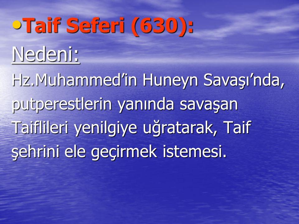 Taif Seferi (630): Taif Seferi (630):Nedeni: Hz.Muhammed'in Huneyn Savaşı'nda, putperestlerin yanında savaşan Taiflileri yenilgiye uğratarak, Taif şehrini ele geçirmek istemesi.