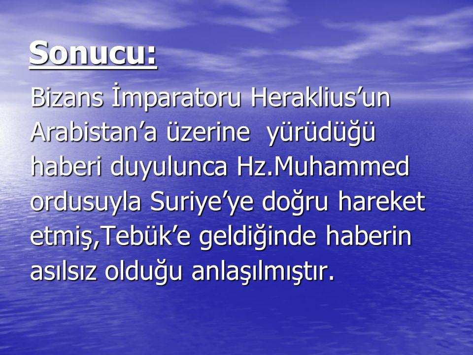 Sonucu: Bizans İmparatoru Heraklius'un Bizans İmparatoru Heraklius'un Arabistan'a üzerine yürüdüğü Arabistan'a üzerine yürüdüğü haberi duyulunca Hz.Mu