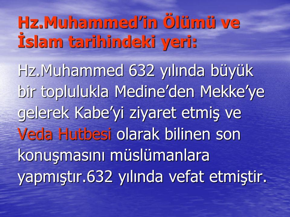 Hz.Muhammed'in Ölümü ve İslam tarihindeki yeri: Hz.Muhammed 632 yılında büyük bir toplulukla Medine'den Mekke'ye gelerek Kabe'yi ziyaret etmiş ve Veda Hutbesi olarak bilinen son konuşmasını müslümanlara yapmıştır.632 yılında vefat etmiştir.