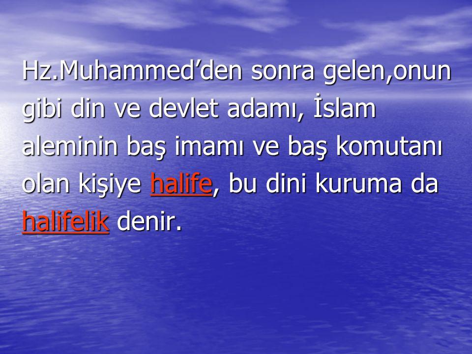 Hz.Muhammed'den sonra gelen,onun gibi din ve devlet adamı, İslam aleminin baş imamı ve baş komutanı olan kişiye halife, bu dini kuruma da halifelik de