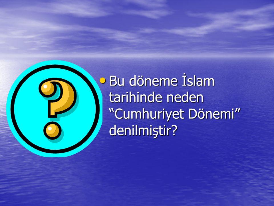 Bu döneme İslam tarihinde neden Cumhuriyet Dönemi denilmiştir.
