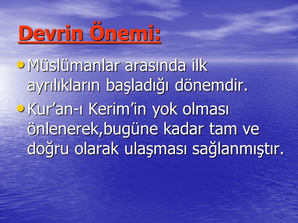 Devrin Önemi: Müslümanlar arasında ilk ayrılıkların başladığı dönemdir. Müslümanlar arasında ilk ayrılıkların başladığı dönemdir. Kur'an-ı Kerim'in yo