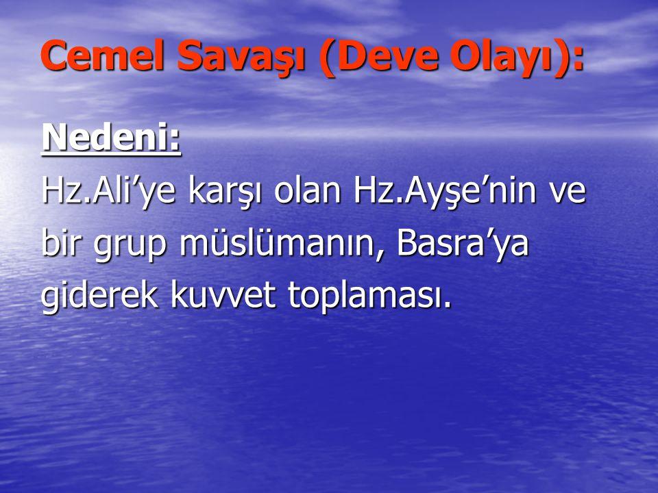 Cemel Savaşı (Deve Olayı): Nedeni: Hz.Ali'ye karşı olan Hz.Ayşe'nin ve bir grup müslümanın, Basra'ya giderek kuvvet toplaması.