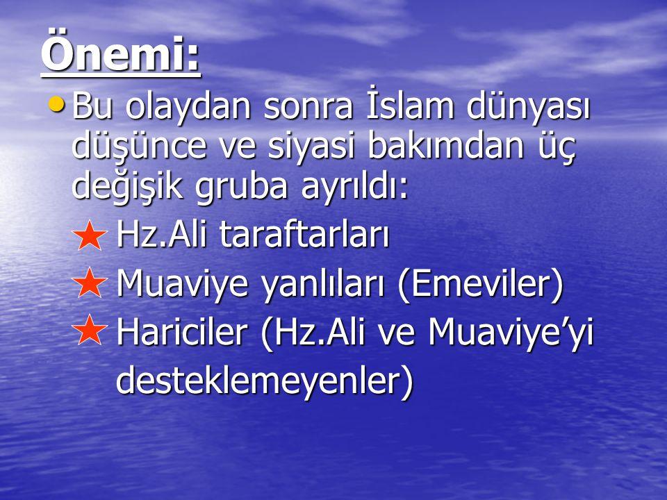Önemi: Bu olaydan sonra İslam dünyası düşünce ve siyasi bakımdan üç değişik gruba ayrıldı: Bu olaydan sonra İslam dünyası düşünce ve siyasi bakımdan üç değişik gruba ayrıldı: Hz.Ali taraftarları Hz.Ali taraftarları Muaviye yanlıları (Emeviler) Muaviye yanlıları (Emeviler) Hariciler (Hz.Ali ve Muaviye'yi Hariciler (Hz.Ali ve Muaviye'yi desteklemeyenler) desteklemeyenler)