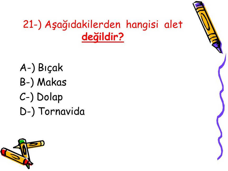 21-) Aşağıdakilerden hangisi alet değildir? A-) Bıçak B-) Makas C-) Dolap D-) Tornavida