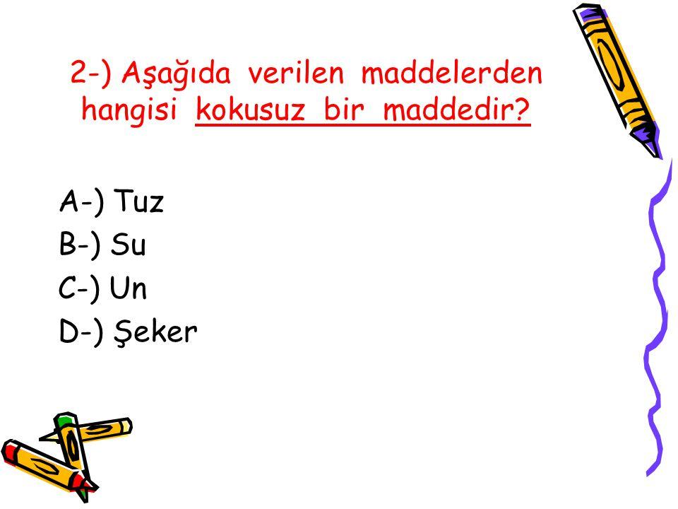 2-) Aşağıda verilen maddelerden hangisi kokusuz bir maddedir? A-) Tuz B-) Su C-) Un D-) Şeker