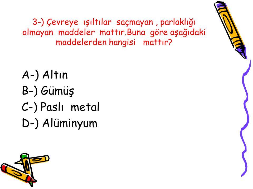 3-) Çevreye ışıltılar saçmayan, parlaklığı olmayan maddeler mattır.Buna göre aşağıdaki maddelerden hangisi mattır.