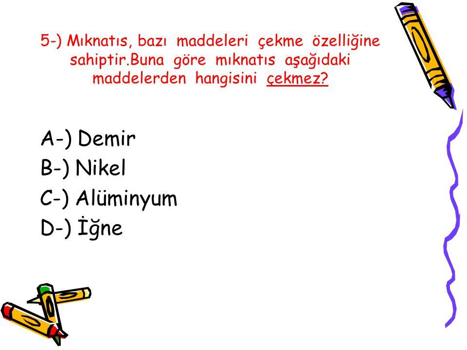 5-) Mıknatıs, bazı maddeleri çekme özelliğine sahiptir.Buna göre mıknatıs aşağıdaki maddelerden hangisini çekmez.