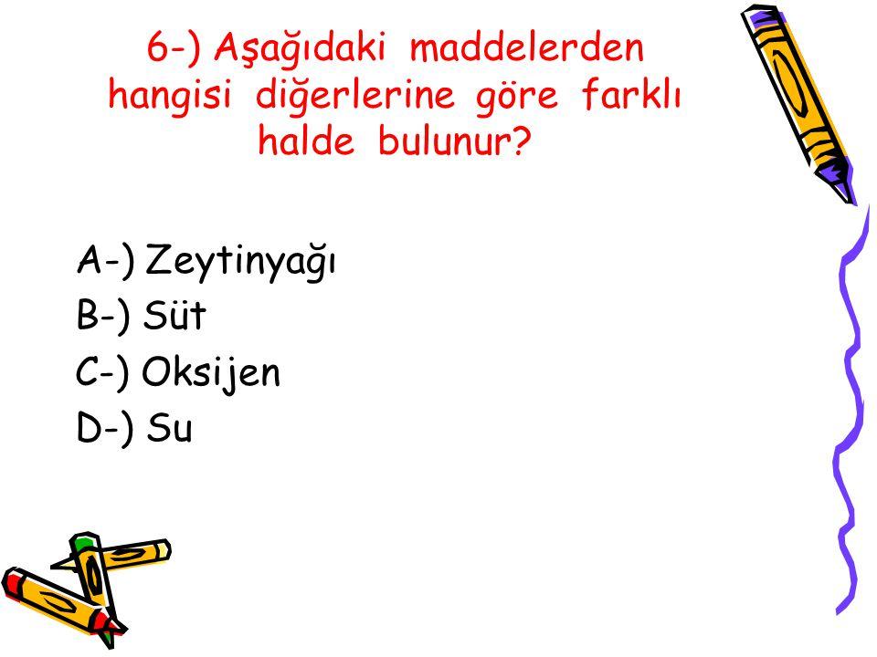 6-) Aşağıdaki maddelerden hangisi diğerlerine göre farklı halde bulunur.