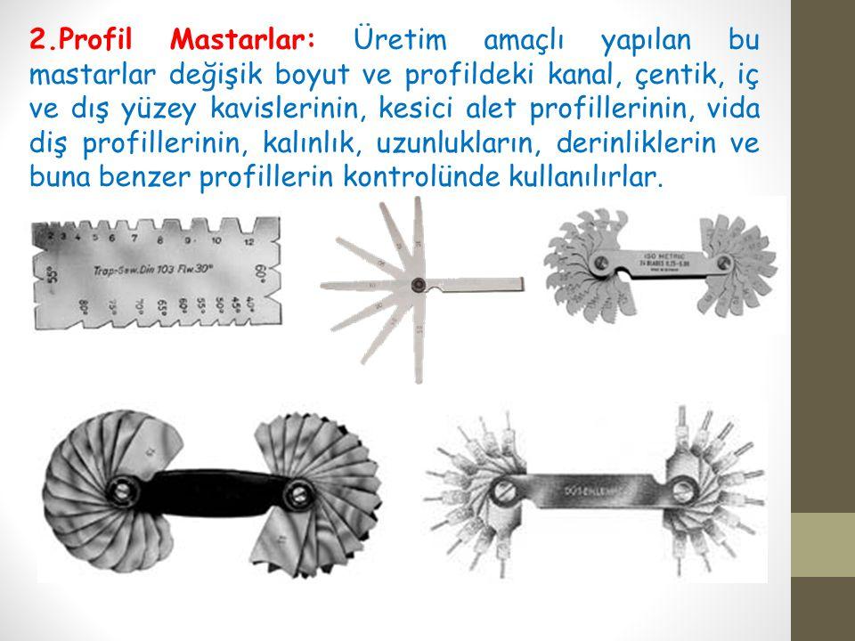 2.Profil Mastarlar: Üretim amaçlı yapılan bu mastarlar değişik boyut ve profildeki kanal, çentik, iç ve dış yüzey kavislerinin, kesici alet profilleri