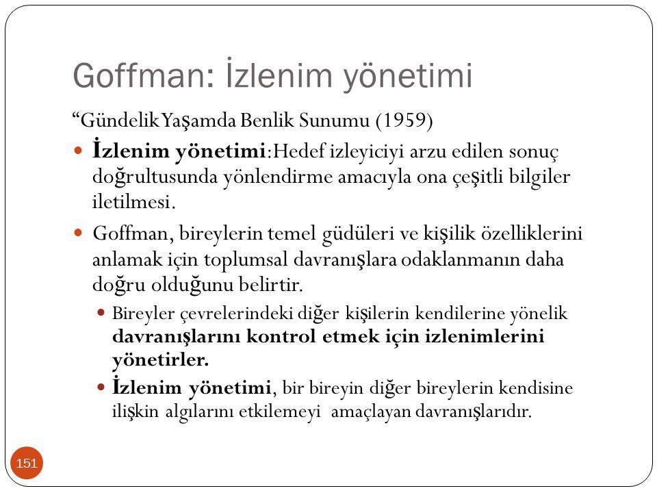 """Goffman: İzlenim yönetimi 151 """"Gündelik Ya ş amda Benlik Sunumu (1959) İ zlenim yönetimi:Hedef izleyiciyi arzu edilen sonuç do ğ rultusunda yönlendirm"""