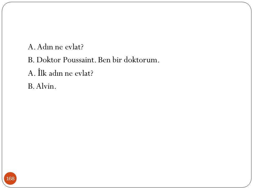 168 A. Adın ne evlat? B. Doktor Poussaint. Ben bir doktorum. A. İ lk adın ne evlat? B. Alvin.