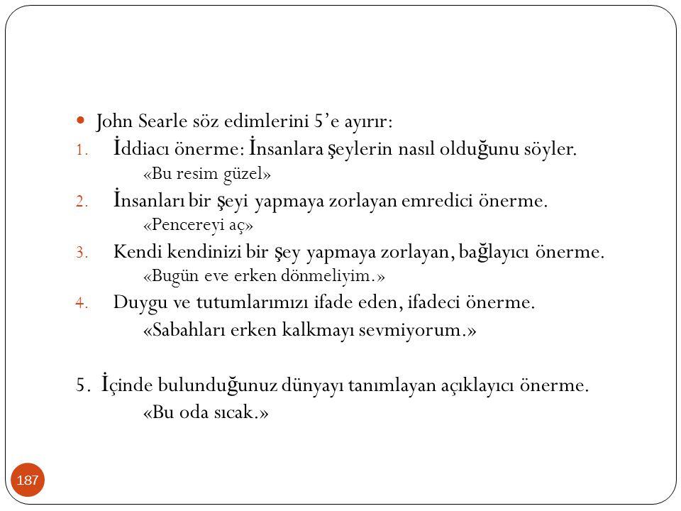 187 John Searle söz edimlerini 5'e ayırır: 1. İ ddiacı önerme: İ nsanlara ş eylerin nasıl oldu ğ unu söyler. «Bu resim güzel» 2. İ nsanları bir ş eyi