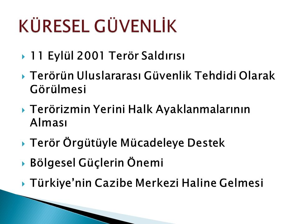  11 Eylül 2001 Terör Saldırısı  Terörün Uluslararası Güvenlik Tehdidi Olarak Görülmesi  Terörizmin Yerini Halk Ayaklanmalarının Alması  Terör Örgütüyle Mücadeleye Destek  Bölgesel Güçlerin Önemi  Türkiye'nin Cazibe Merkezi Haline Gelmesi
