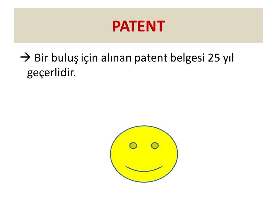 PATENT  Bir buluş için alınan patent belgesi 25 yıl geçerlidir.