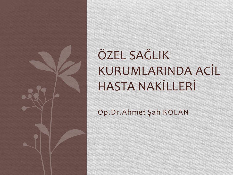 Op.Dr.Ahmet Şah KOLAN ÖZEL SAĞLIK KURUMLARINDA ACİL HASTA NAKİLLERİ