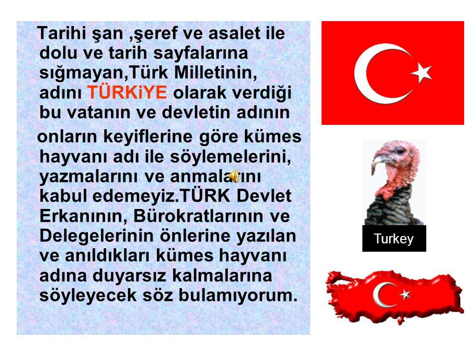 Dünyada Türkiye'den başka,onurlu hiçbir devletin isminin bir havyan veya bir kümes hayvanının adıyla anıldığını göremiyoruz.Onurlu Devletin; Siyaset adamlarıda,Bürokratlarıda Özel ve Tüzel kişileride, Haklı'da onurludur.
