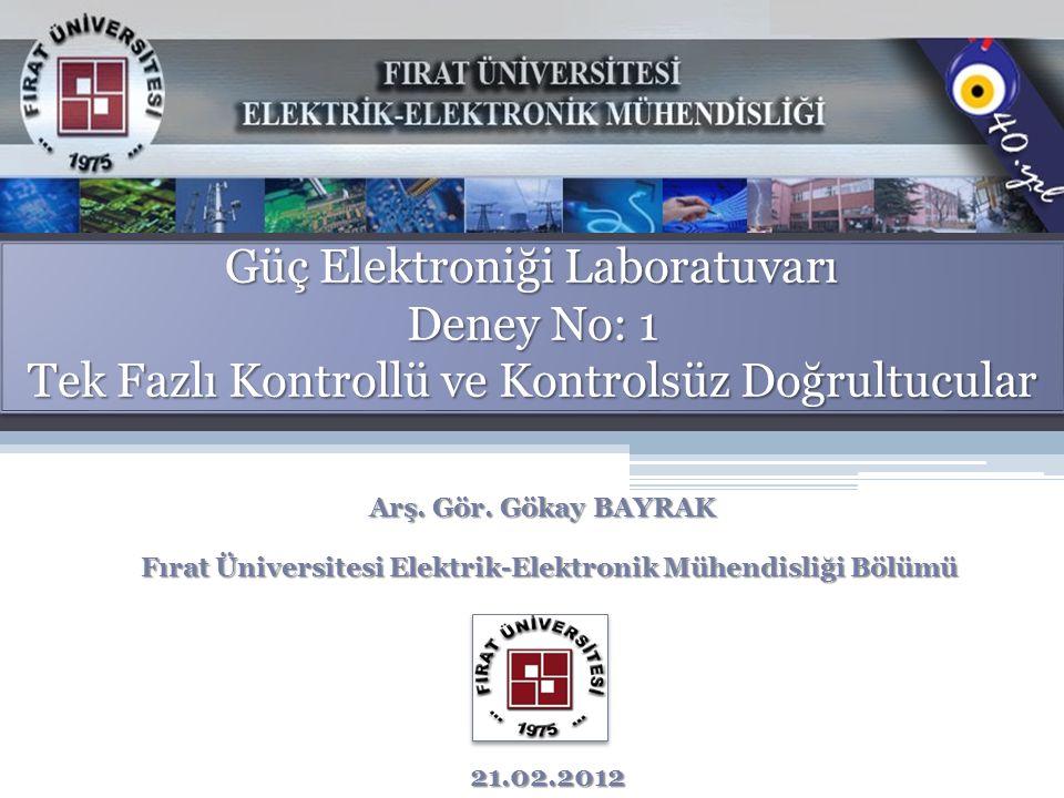 Güç Elektroniği Laboratuvarı Deney No: 1 Tek Fazlı Kontrollü ve Kontrolsüz Doğrultucular Arş. Gör. Gökay BAYRAK Fırat Üniversitesi Elektrik-Elektronik