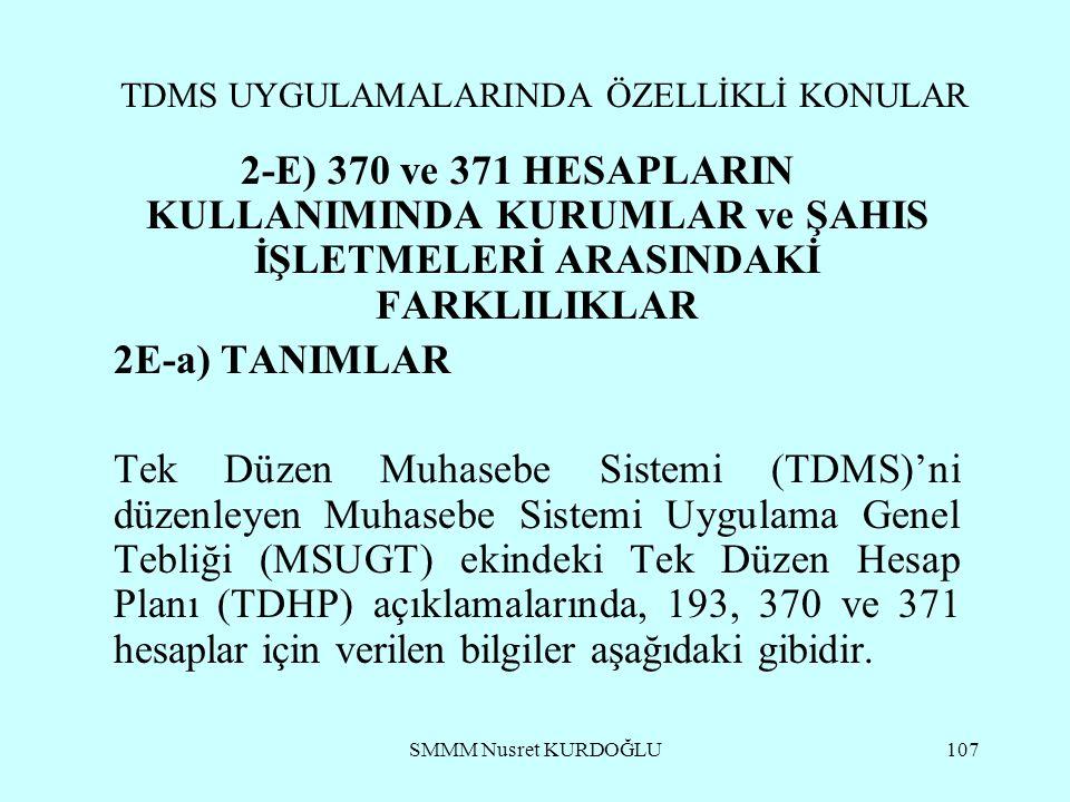 SMMM Nusret KURDOĞLU107 TDMS UYGULAMALARINDA ÖZELLİKLİ KONULAR 2-E) 370 ve 371 HESAPLARIN KULLANIMINDA KURUMLAR ve ŞAHIS İŞLETMELERİ ARASINDAKİ FARKLILIKLAR 2E-a) TANIMLAR Tek Düzen Muhasebe Sistemi (TDMS)'ni düzenleyen Muhasebe Sistemi Uygulama Genel Tebliği (MSUGT) ekindeki Tek Düzen Hesap Planı (TDHP) açıklamalarında, 193, 370 ve 371 hesaplar için verilen bilgiler aşağıdaki gibidir.